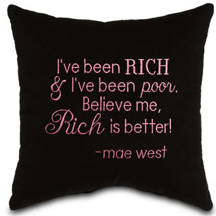 I've been rich & I've been poor. Believe me, rich is better! -Mae West