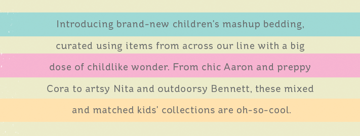 Introducing brand-new children's mashup bedding, curated using items from across our line with a big dose of childlike wonder. From chic Arron and preppy Cora to artsy Nita and outdoorsy Bennett, these mixed and matched kids' collections are oh-so-cool.