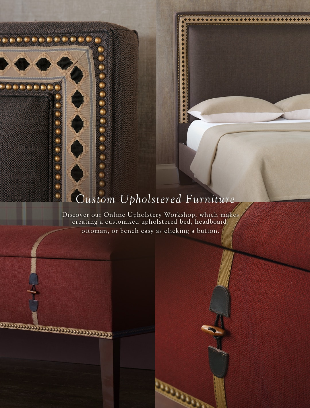 Custom Upholstered Furniture - Discover our Online Upholstery Workshop, which makes creating a customized upholstered bed, headboard, ottoman or bench easy as clicking a button.