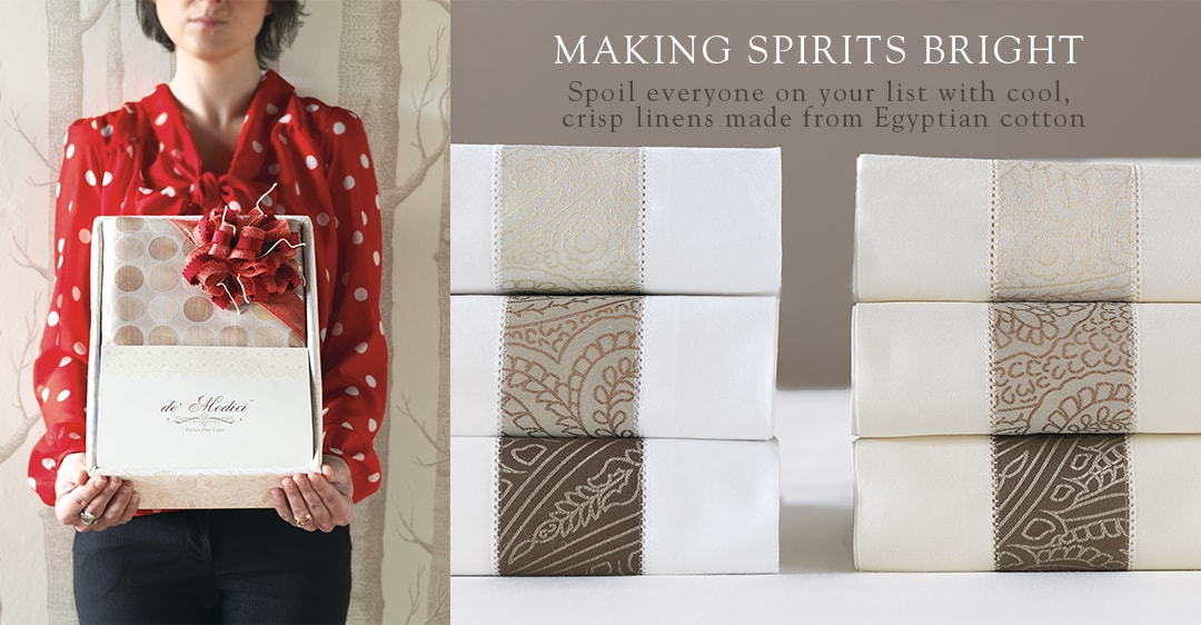 MAKING SPIRITS BRIGHT - Spoil everyone on your list with cool, crisp linens made from Egyptian cotton