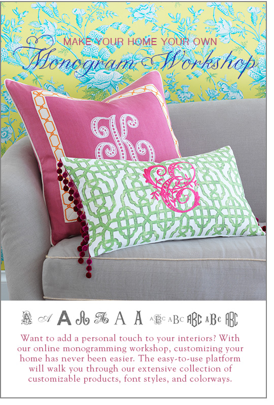 Make Your Home Your Own - Monogram Workshop - Want to add a personal touch to your interiors? With our online monogramming workshop, customizing your home has never been easier. The easy-to-use platform will walk you through our extensive collection of customizable products, font styles, and colorways.