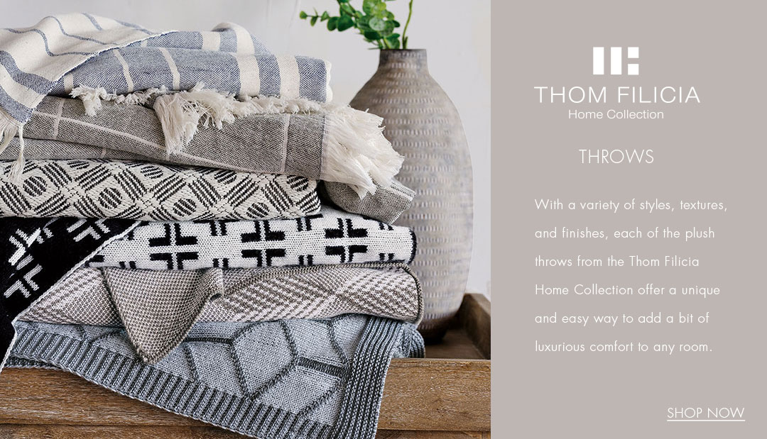 Thom Filicia Home Collection - Throws - With a variety of styles, textures and finishes, each of the plush throws offer a unique and easy way to add a bit of luxurious comfort to any room.